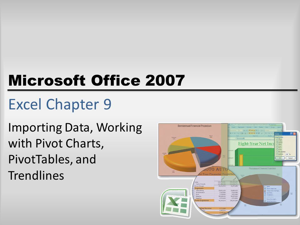 Microsoft Office 2007 Excel Chapter 9 Importing Data, Working with Pivot Charts, PivotTables, and Trendlines