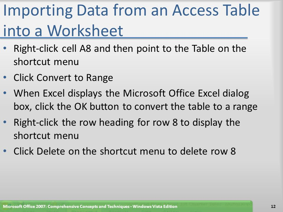 Importing Data from an Access Table into a Worksheet Right-click cell A8 and then point to the Table on the shortcut menu Click Convert to Range When Excel displays the Microsoft Office Excel dialog box, click the OK button to convert the table to a range Right-click the row heading for row 8 to display the shortcut menu Click Delete on the shortcut menu to delete row 8 Microsoft Office 2007: Comprehensive Concepts and Techniques - Windows Vista Edition12