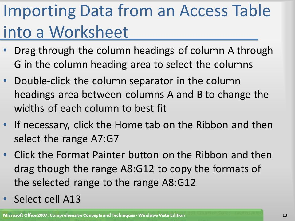 Importing Data from an Access Table into a Worksheet Drag through the column headings of column A through G in the column heading area to select the columns Double-click the column separator in the column headings area between columns A and B to change the widths of each column to best fit If necessary, click the Home tab on the Ribbon and then select the range A7:G7 Click the Format Painter button on the Ribbon and then drag though the range A8:G12 to copy the formats of the selected range to the range A8:G12 Select cell A13 Microsoft Office 2007: Comprehensive Concepts and Techniques - Windows Vista Edition13