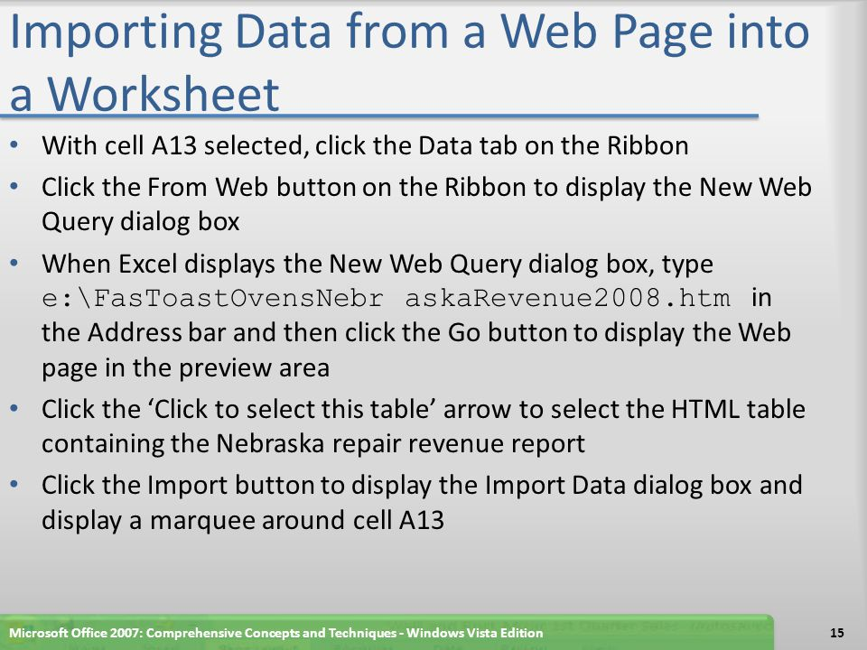 Importing Data from a Web Page into a Worksheet With cell A13 selected, click the Data tab on the Ribbon Click the From Web button on the Ribbon to display the New Web Query dialog box When Excel displays the New Web Query dialog box, type e:\FasToastOvensNebr askaRevenue2008.htm in the Address bar and then click the Go button to display the Web page in the preview area Click the 'Click to select this table' arrow to select the HTML table containing the Nebraska repair revenue report Click the Import button to display the Import Data dialog box and display a marquee around cell A13 Microsoft Office 2007: Comprehensive Concepts and Techniques - Windows Vista Edition15
