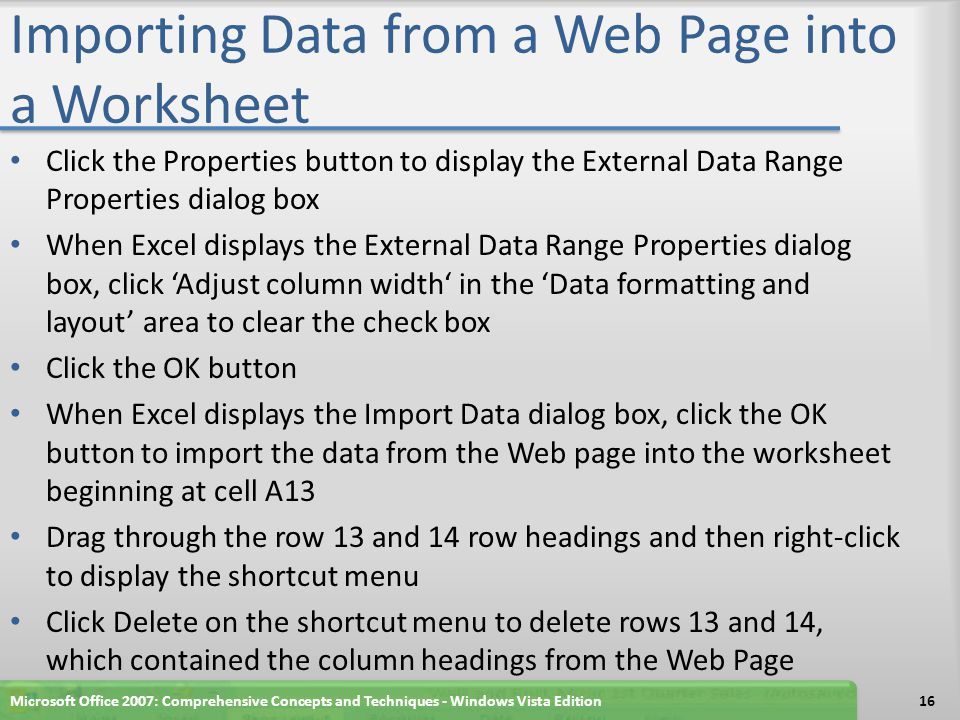 Importing Data from a Web Page into a Worksheet Click the Properties button to display the External Data Range Properties dialog box When Excel displays the External Data Range Properties dialog box, click 'Adjust column width' in the 'Data formatting and layout' area to clear the check box Click the OK button When Excel displays the Import Data dialog box, click the OK button to import the data from the Web page into the worksheet beginning at cell A13 Drag through the row 13 and 14 row headings and then right-click to display the shortcut menu Click Delete on the shortcut menu to delete rows 13 and 14, which contained the column headings from the Web Page Microsoft Office 2007: Comprehensive Concepts and Techniques - Windows Vista Edition16