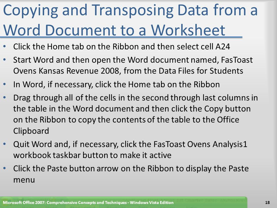 Copying and Transposing Data from a Word Document to a Worksheet Click the Home tab on the Ribbon and then select cell A24 Start Word and then open the Word document named, FasToast Ovens Kansas Revenue 2008, from the Data Files for Students In Word, if necessary, click the Home tab on the Ribbon Drag through all of the cells in the second through last columns in the table in the Word document and then click the Copy button on the Ribbon to copy the contents of the table to the Office Clipboard Quit Word and, if necessary, click the FasToast Ovens Analysis1 workbook taskbar button to make it active Click the Paste button arrow on the Ribbon to display the Paste menu Microsoft Office 2007: Comprehensive Concepts and Techniques - Windows Vista Edition18