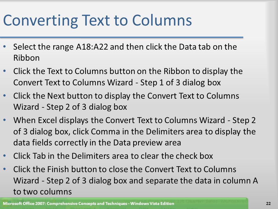 Converting Text to Columns Select the range A18:A22 and then click the Data tab on the Ribbon Click the Text to Columns button on the Ribbon to display the Convert Text to Columns Wizard - Step 1 of 3 dialog box Click the Next button to display the Convert Text to Columns Wizard - Step 2 of 3 dialog box When Excel displays the Convert Text to Columns Wizard - Step 2 of 3 dialog box, click Comma in the Delimiters area to display the data fields correctly in the Data preview area Click Tab in the Delimiters area to clear the check box Click the Finish button to close the Convert Text to Columns Wizard - Step 2 of 3 dialog box and separate the data in column A to two columns Microsoft Office 2007: Comprehensive Concepts and Techniques - Windows Vista Edition22