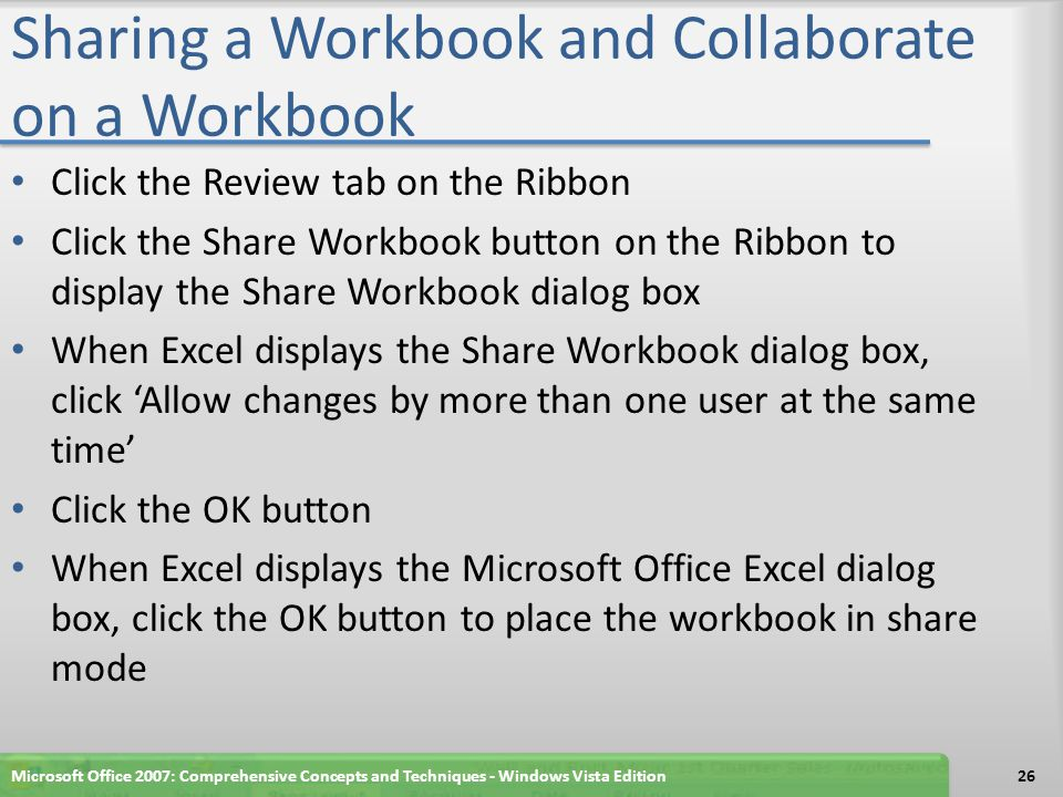 Sharing a Workbook and Collaborate on a Workbook Click the Review tab on the Ribbon Click the Share Workbook button on the Ribbon to display the Share Workbook dialog box When Excel displays the Share Workbook dialog box, click 'Allow changes by more than one user at the same time' Click the OK button When Excel displays the Microsoft Office Excel dialog box, click the OK button to place the workbook in share mode Microsoft Office 2007: Comprehensive Concepts and Techniques - Windows Vista Edition26