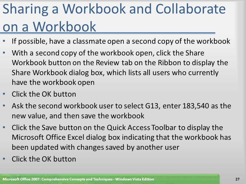 Sharing a Workbook and Collaborate on a Workbook If possible, have a classmate open a second copy of the workbook With a second copy of the workbook open, click the Share Workbook button on the Review tab on the Ribbon to display the Share Workbook dialog box, which lists all users who currently have the workbook open Click the OK button Ask the second workbook user to select G13, enter 183,540 as the new value, and then save the workbook Click the Save button on the Quick Access Toolbar to display the Microsoft Office Excel dialog box indicating that the workbook has been updated with changes saved by another user Click the OK button Microsoft Office 2007: Comprehensive Concepts and Techniques - Windows Vista Edition27