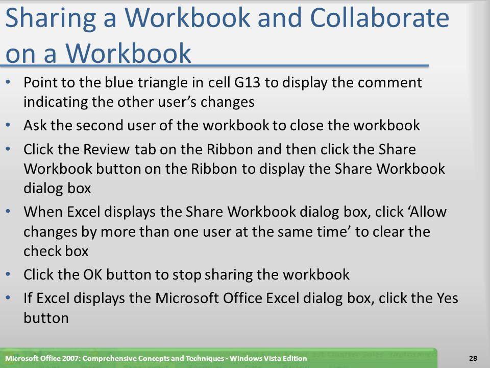 Sharing a Workbook and Collaborate on a Workbook Point to the blue triangle in cell G13 to display the comment indicating the other user's changes Ask the second user of the workbook to close the workbook Click the Review tab on the Ribbon and then click the Share Workbook button on the Ribbon to display the Share Workbook dialog box When Excel displays the Share Workbook dialog box, click 'Allow changes by more than one user at the same time' to clear the check box Click the OK button to stop sharing the workbook If Excel displays the Microsoft Office Excel dialog box, click the Yes button Microsoft Office 2007: Comprehensive Concepts and Techniques - Windows Vista Edition28