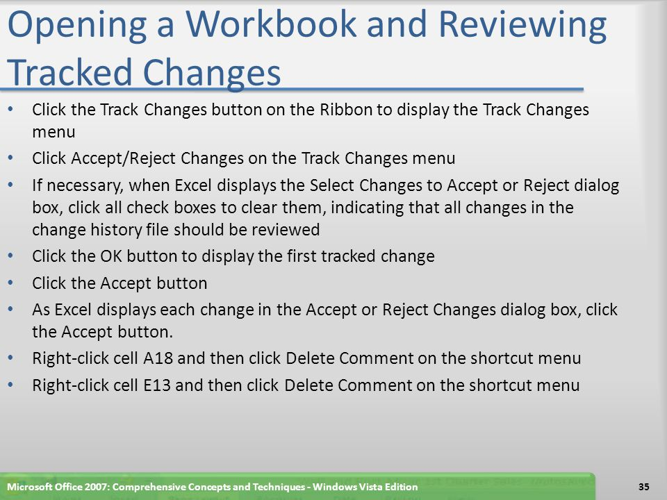 Opening a Workbook and Reviewing Tracked Changes Click the Track Changes button on the Ribbon to display the Track Changes menu Click Accept/Reject Changes on the Track Changes menu If necessary, when Excel displays the Select Changes to Accept or Reject dialog box, click all check boxes to clear them, indicating that all changes in the change history file should be reviewed Click the OK button to display the first tracked change Click the Accept button As Excel displays each change in the Accept or Reject Changes dialog box, click the Accept button.