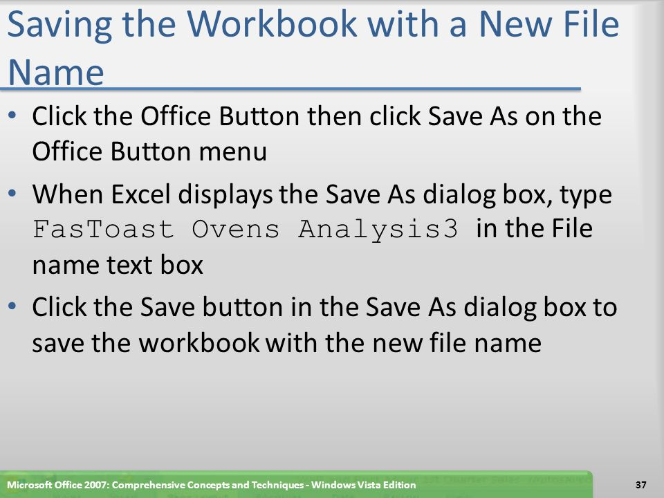 Saving the Workbook with a New File Name Click the Office Button then click Save As on the Office Button menu When Excel displays the Save As dialog box, type FasToast Ovens Analysis3 in the File name text box Click the Save button in the Save As dialog box to save the workbook with the new file name Microsoft Office 2007: Comprehensive Concepts and Techniques - Windows Vista Edition37