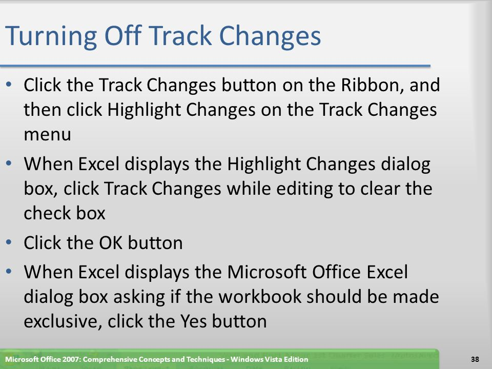 Turning Off Track Changes Click the Track Changes button on the Ribbon, and then click Highlight Changes on the Track Changes menu When Excel displays the Highlight Changes dialog box, click Track Changes while editing to clear the check box Click the OK button When Excel displays the Microsoft Office Excel dialog box asking if the workbook should be made exclusive, click the Yes button Microsoft Office 2007: Comprehensive Concepts and Techniques - Windows Vista Edition38