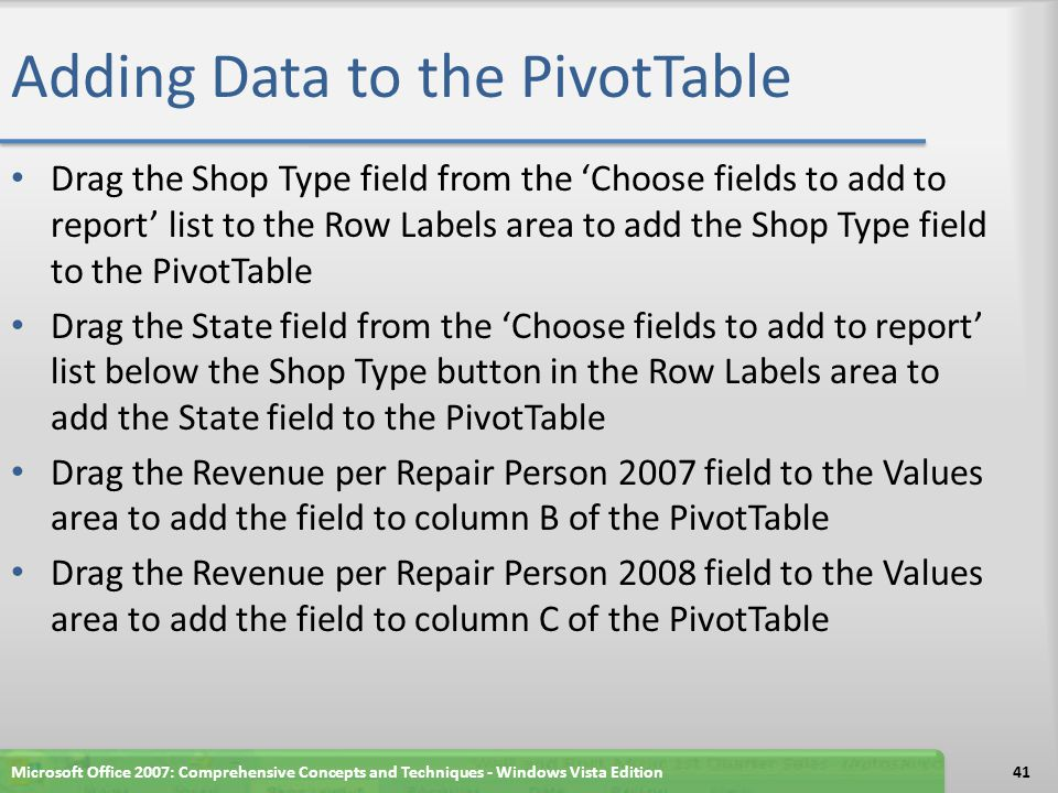 Adding Data to the PivotTable Drag the Shop Type field from the 'Choose fields to add to report' list to the Row Labels area to add the Shop Type field to the PivotTable Drag the State field from the 'Choose fields to add to report' list below the Shop Type button in the Row Labels area to add the State field to the PivotTable Drag the Revenue per Repair Person 2007 field to the Values area to add the field to column B of the PivotTable Drag the Revenue per Repair Person 2008 field to the Values area to add the field to column C of the PivotTable Microsoft Office 2007: Comprehensive Concepts and Techniques - Windows Vista Edition41