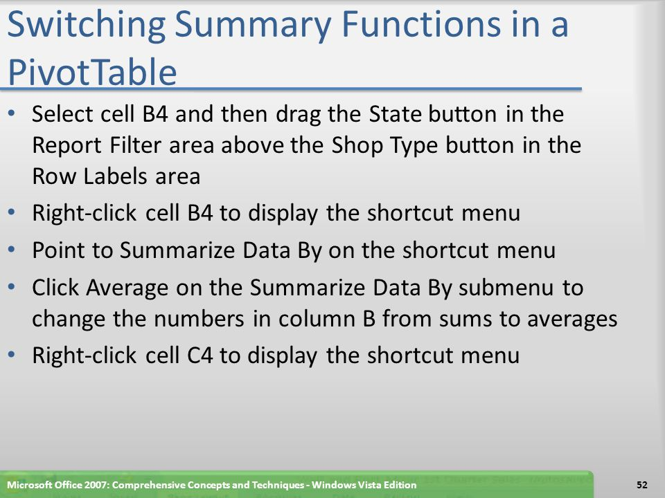Switching Summary Functions in a PivotTable Select cell B4 and then drag the State button in the Report Filter area above the Shop Type button in the Row Labels area Right-click cell B4 to display the shortcut menu Point to Summarize Data By on the shortcut menu Click Average on the Summarize Data By submenu to change the numbers in column B from sums to averages Right-click cell C4 to display the shortcut menu Microsoft Office 2007: Comprehensive Concepts and Techniques - Windows Vista Edition52