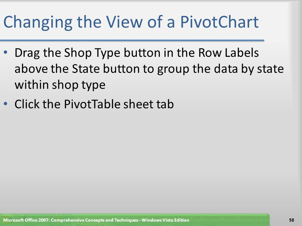 Changing the View of a PivotChart Drag the Shop Type button in the Row Labels above the State button to group the data by state within shop type Click the PivotTable sheet tab Microsoft Office 2007: Comprehensive Concepts and Techniques - Windows Vista Edition58