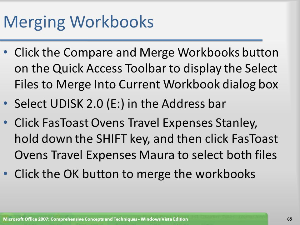 Merging Workbooks Click the Compare and Merge Workbooks button on the Quick Access Toolbar to display the Select Files to Merge Into Current Workbook dialog box Select UDISK 2.0 (E:) in the Address bar Click FasToast Ovens Travel Expenses Stanley, hold down the SHIFT key, and then click FasToast Ovens Travel Expenses Maura to select both files Click the OK button to merge the workbooks Microsoft Office 2007: Comprehensive Concepts and Techniques - Windows Vista Edition65