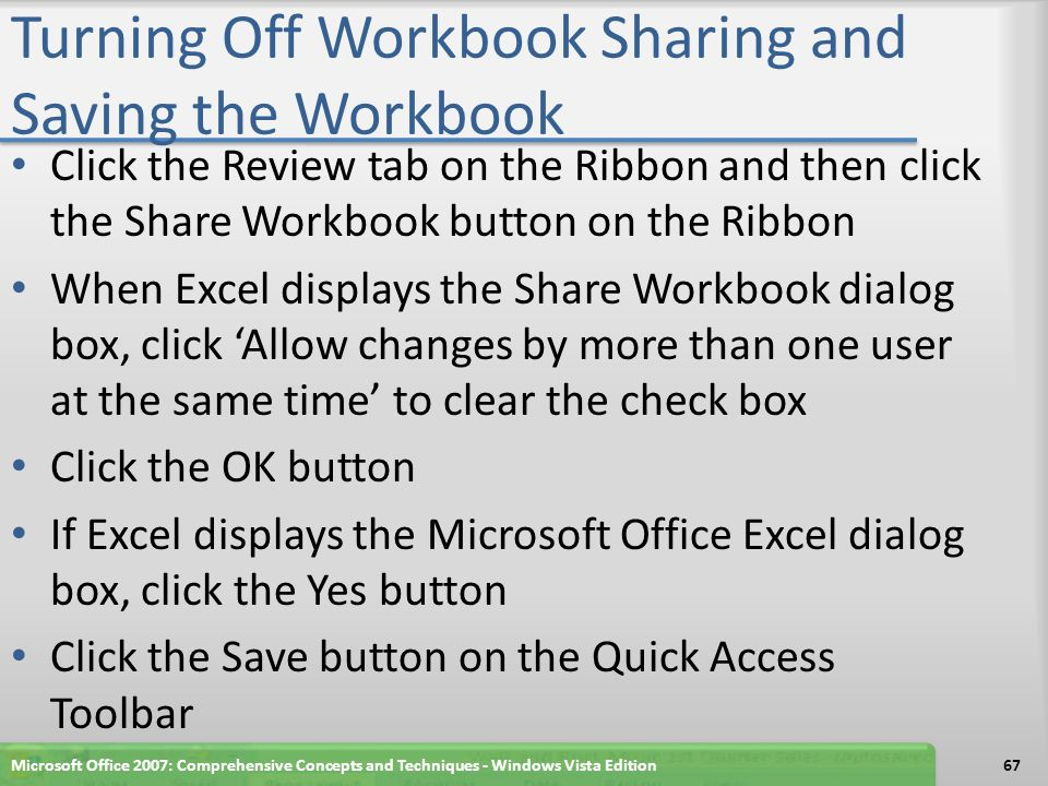 Turning Off Workbook Sharing and Saving the Workbook Click the Review tab on the Ribbon and then click the Share Workbook button on the Ribbon When Excel displays the Share Workbook dialog box, click 'Allow changes by more than one user at the same time' to clear the check box Click the OK button If Excel displays the Microsoft Office Excel dialog box, click the Yes button Click the Save button on the Quick Access Toolbar Microsoft Office 2007: Comprehensive Concepts and Techniques - Windows Vista Edition67