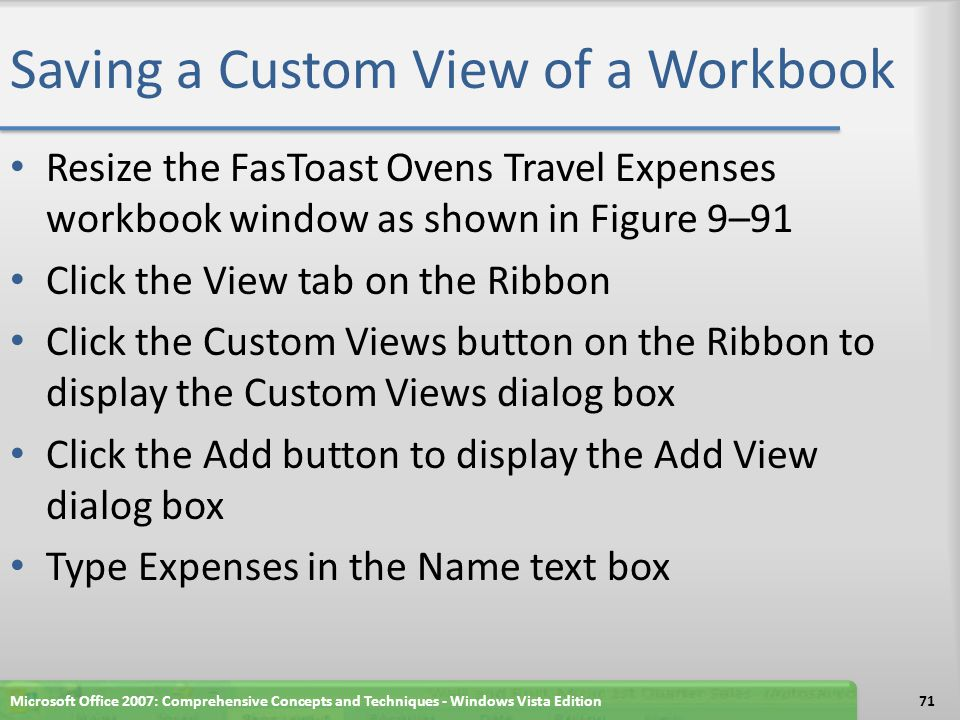 Saving a Custom View of a Workbook Resize the FasToast Ovens Travel Expenses workbook window as shown in Figure 9–91 Click the View tab on the Ribbon Click the Custom Views button on the Ribbon to display the Custom Views dialog box Click the Add button to display the Add View dialog box Type Expenses in the Name text box Microsoft Office 2007: Comprehensive Concepts and Techniques - Windows Vista Edition71