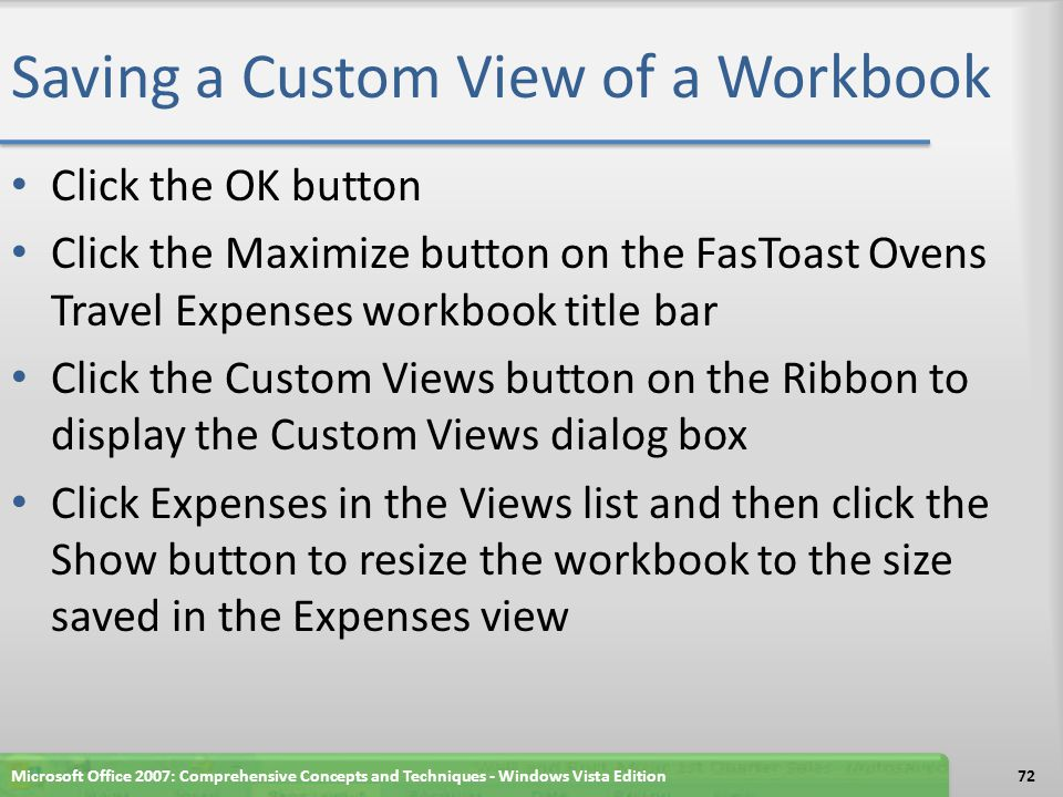 Saving a Custom View of a Workbook Click the OK button Click the Maximize button on the FasToast Ovens Travel Expenses workbook title bar Click the Custom Views button on the Ribbon to display the Custom Views dialog box Click Expenses in the Views list and then click the Show button to resize the workbook to the size saved in the Expenses view Microsoft Office 2007: Comprehensive Concepts and Techniques - Windows Vista Edition72