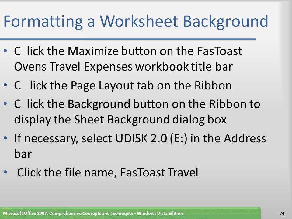 Formatting a Worksheet Background C lick the Maximize button on the FasToast Ovens Travel Expenses workbook title bar C lick the Page Layout tab on the Ribbon C lick the Background button on the Ribbon to display the Sheet Background dialog box If necessary, select UDISK 2.0 (E:) in the Address bar Click the file name, FasToast Travel Microsoft Office 2007: Comprehensive Concepts and Techniques - Windows Vista Edition74