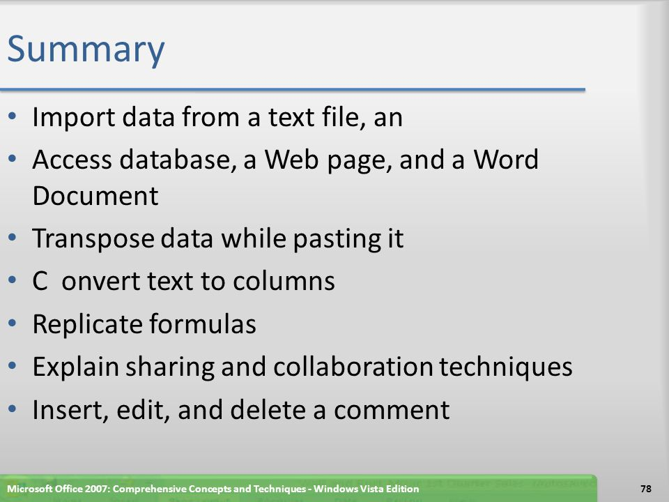 Summary Import data from a text file, an Access database, a Web page, and a Word Document Transpose data while pasting it C onvert text to columns Replicate formulas Explain sharing and collaboration techniques Insert, edit, and delete a comment Microsoft Office 2007: Comprehensive Concepts and Techniques - Windows Vista Edition78