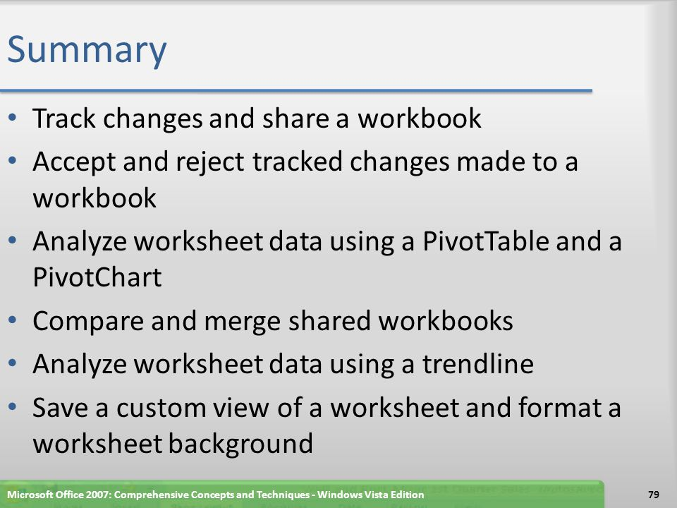 Summary Track changes and share a workbook Accept and reject tracked changes made to a workbook Analyze worksheet data using a PivotTable and a PivotChart Compare and merge shared workbooks Analyze worksheet data using a trendline Save a custom view of a worksheet and format a worksheet background Microsoft Office 2007: Comprehensive Concepts and Techniques - Windows Vista Edition79