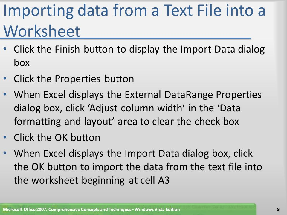 Importing data from a Text File into a Worksheet Click the Finish button to display the Import Data dialog box Click the Properties button When Excel displays the External DataRange Properties dialog box, click 'Adjust column width' in the 'Data formatting and layout' area to clear the check box Click the OK button When Excel displays the Import Data dialog box, click the OK button to import the data from the text file into the worksheet beginning at cell A3 Microsoft Office 2007: Comprehensive Concepts and Techniques - Windows Vista Edition9