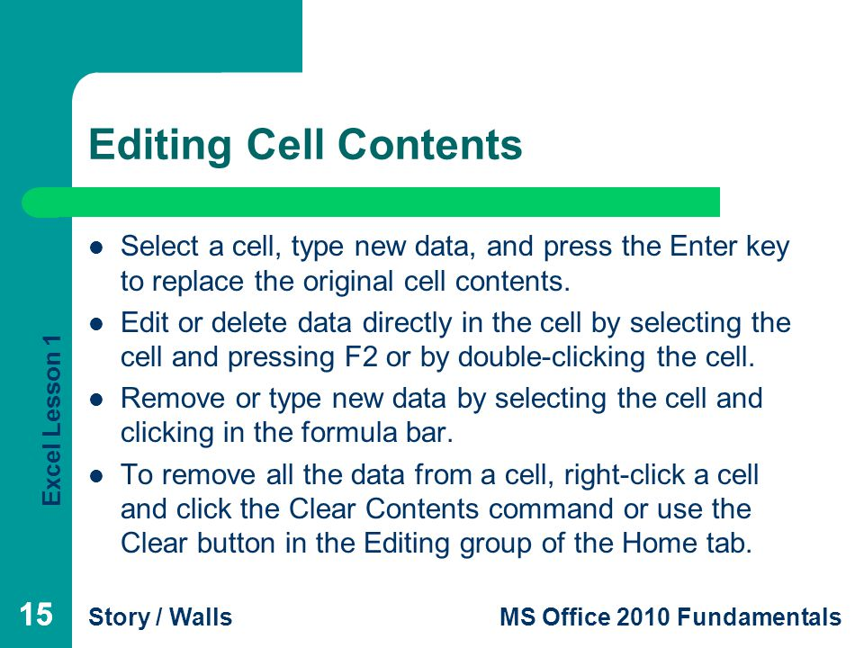 Excel Lesson 1 Story / WallsMS Office 2010 Fundamentals 15 Editing Cell Contents 15 Select a cell, type new data, and press the Enter key to replace the original cell contents.
