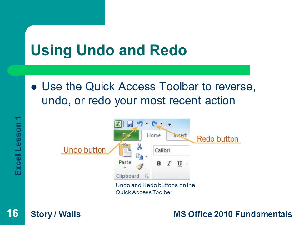 Excel Lesson 1 Story / WallsMS Office 2010 Fundamentals 16 Using Undo and Redo 16 Use the Quick Access Toolbar to reverse, undo, or redo your most recent action Undo and Redo buttons on the Quick Access Toolbar