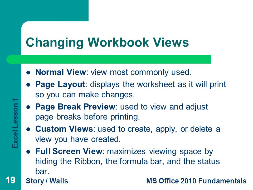 Excel Lesson 1 Story / WallsMS Office 2010 Fundamentals 19 Changing Workbook Views 19 Normal View: view most commonly used.