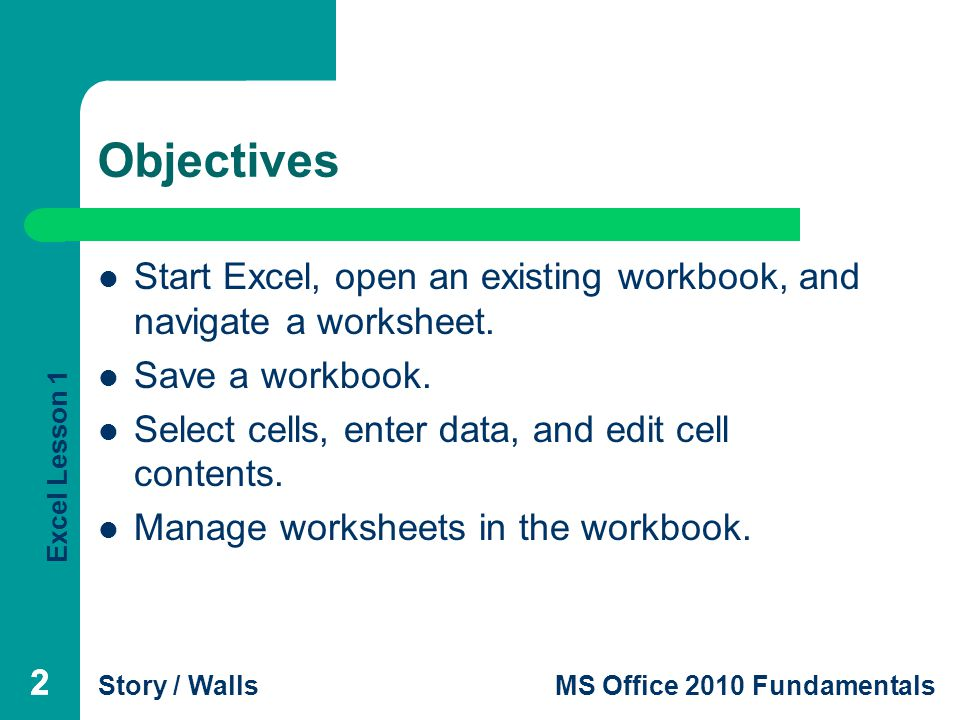Excel Lesson 1 Story / WallsMS Office 2010 Fundamentals 222 Objectives Start Excel, open an existing workbook, and navigate a worksheet.