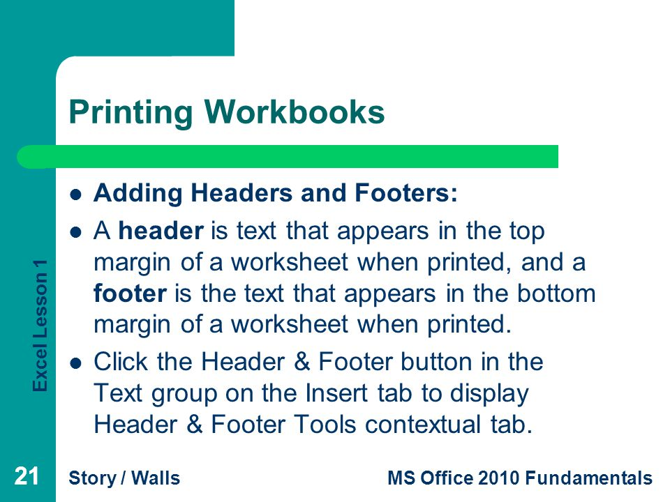 Excel Lesson 1 Story / WallsMS Office 2010 Fundamentals 21 Printing Workbooks 21 Adding Headers and Footers: A header is text that appears in the top margin of a worksheet when printed, and a footer is the text that appears in the bottom margin of a worksheet when printed.