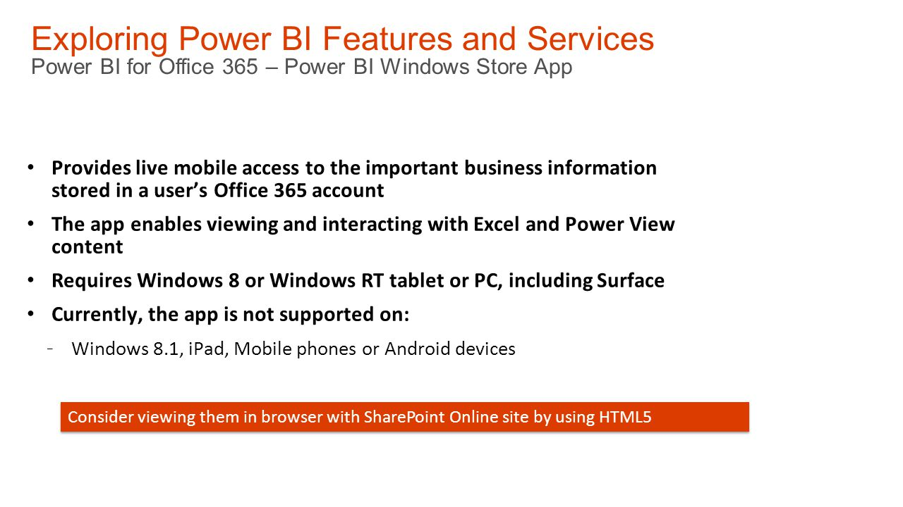 Exploring Power BI Features and Services Power BI for Office 365 – Power BI Windows Store App Provides live mobile access to the important business information stored in a user's Office 365 account The app enables viewing and interacting with Excel and Power View content Requires Windows 8 or Windows RT tablet or PC, including Surface Currently, the app is not supported on: - Windows 8.1, iPad, Mobile phones or Android devices Consider viewing them in browser with SharePoint Online site by using HTML5