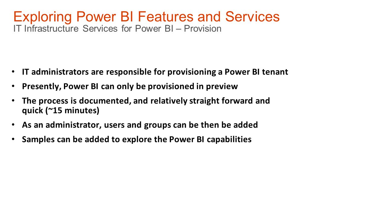 Exploring Power BI Features and Services IT Infrastructure Services for Power BI – Provision IT administrators are responsible for provisioning a Power BI tenant Presently, Power BI can only be provisioned in preview The process is documented, and relatively straight forward and quick (~15 minutes) As an administrator, users and groups can be then be added Samples can be added to explore the Power BI capabilities