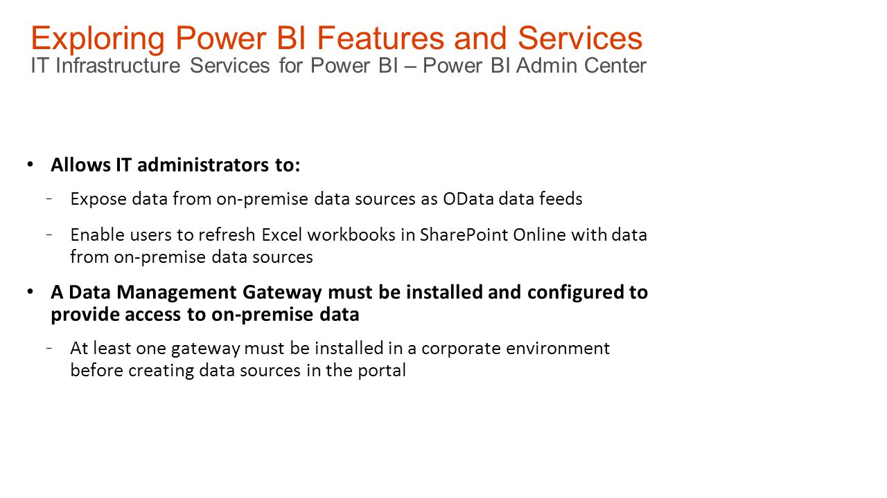 Exploring Power BI Features and Services IT Infrastructure Services for Power BI – Power BI Admin Center Allows IT administrators to: - Expose data from on-premise data sources as OData data feeds - Enable users to refresh Excel workbooks in SharePoint Online with data from on-premise data sources A Data Management Gateway must be installed and configured to provide access to on-premise data - At least one gateway must be installed in a corporate environment before creating data sources in the portal