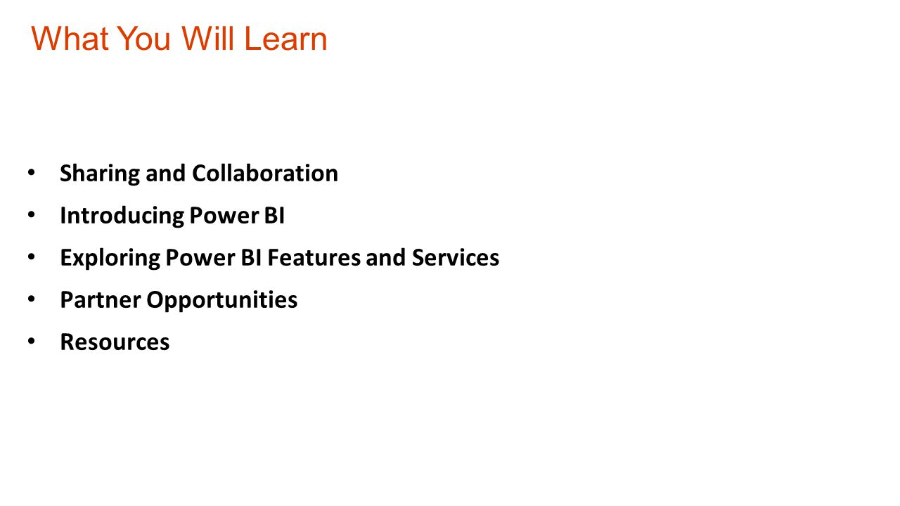 What You Will Learn Sharing and Collaboration Introducing Power BI Exploring Power BI Features and Services Partner Opportunities Resources