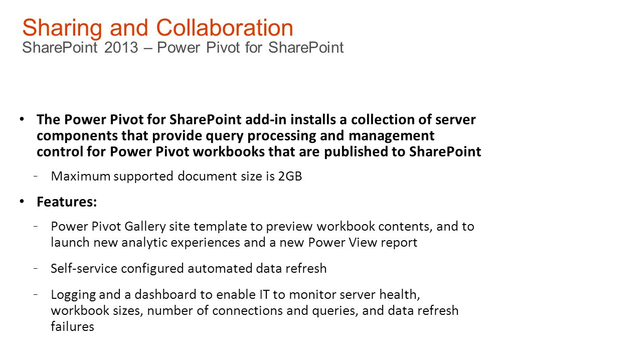 Sharing and Collaboration SharePoint 2013 – Power Pivot for SharePoint The Power Pivot for SharePoint add-in installs a collection of server components that provide query processing and management control for Power Pivot workbooks that are published to SharePoint - Maximum supported document size is 2GB Features: - Power Pivot Gallery site template to preview workbook contents, and to launch new analytic experiences and a new Power View report - Self-service configured automated data refresh - Logging and a dashboard to enable IT to monitor server health, workbook sizes, number of connections and queries, and data refresh failures