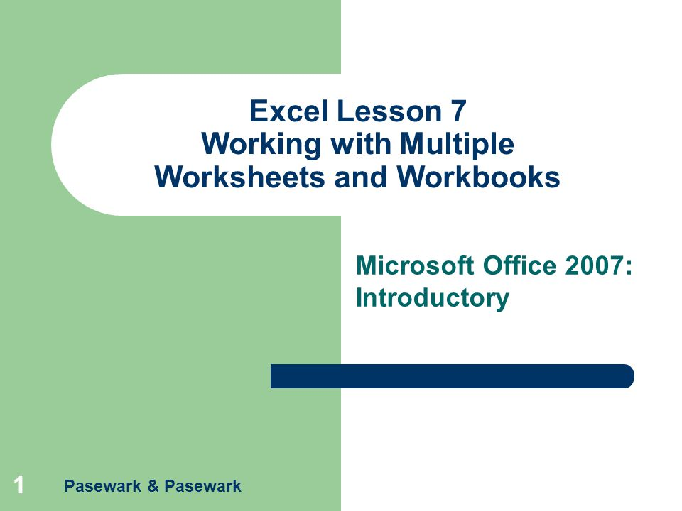 Pasewark & Pasewark 1 Excel Lesson 7 Working with Multiple Worksheets and Workbooks Microsoft Office 2007: Introductory