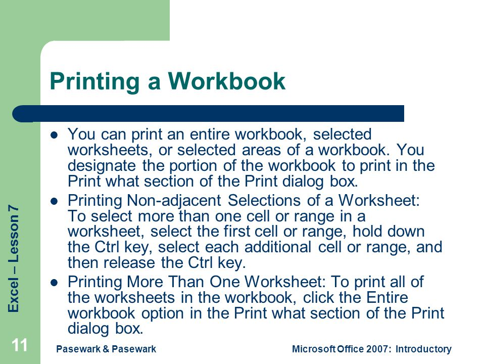 Excel – Lesson 7 Pasewark & PasewarkMicrosoft Office 2007: Introductory 11 Printing a Workbook You can print an entire workbook, selected worksheets, or selected areas of a workbook.