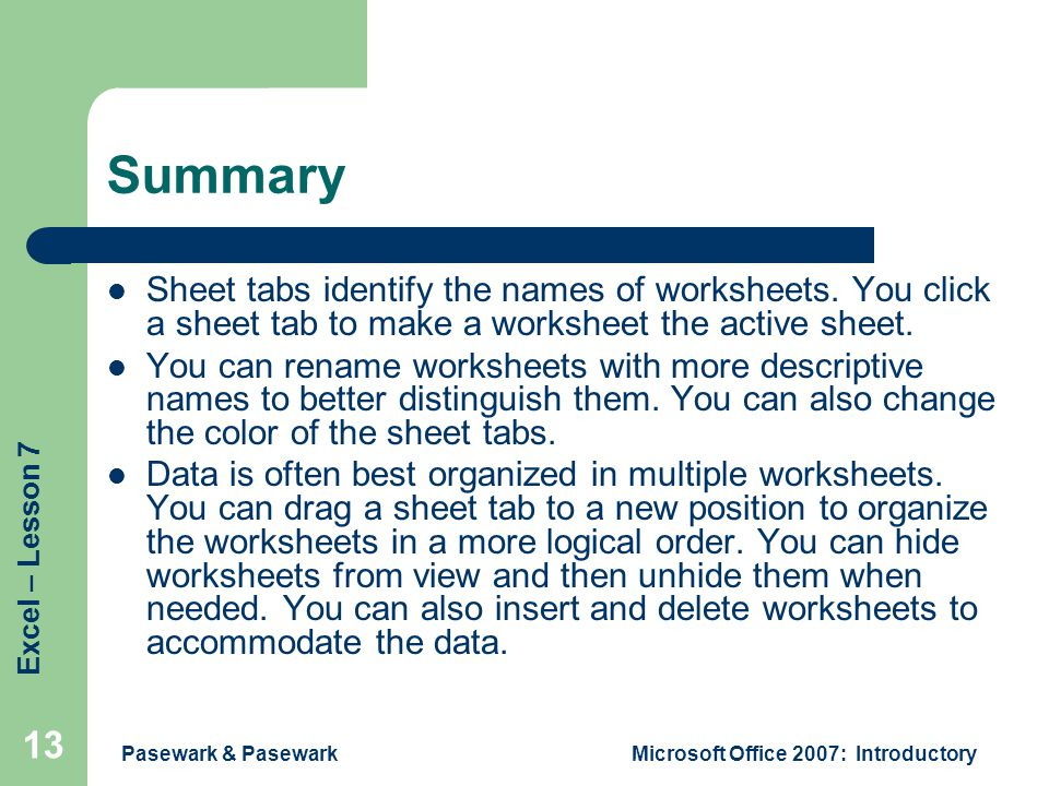 Excel – Lesson 7 Pasewark & PasewarkMicrosoft Office 2007: Introductory 13 Summary Sheet tabs identify the names of worksheets.