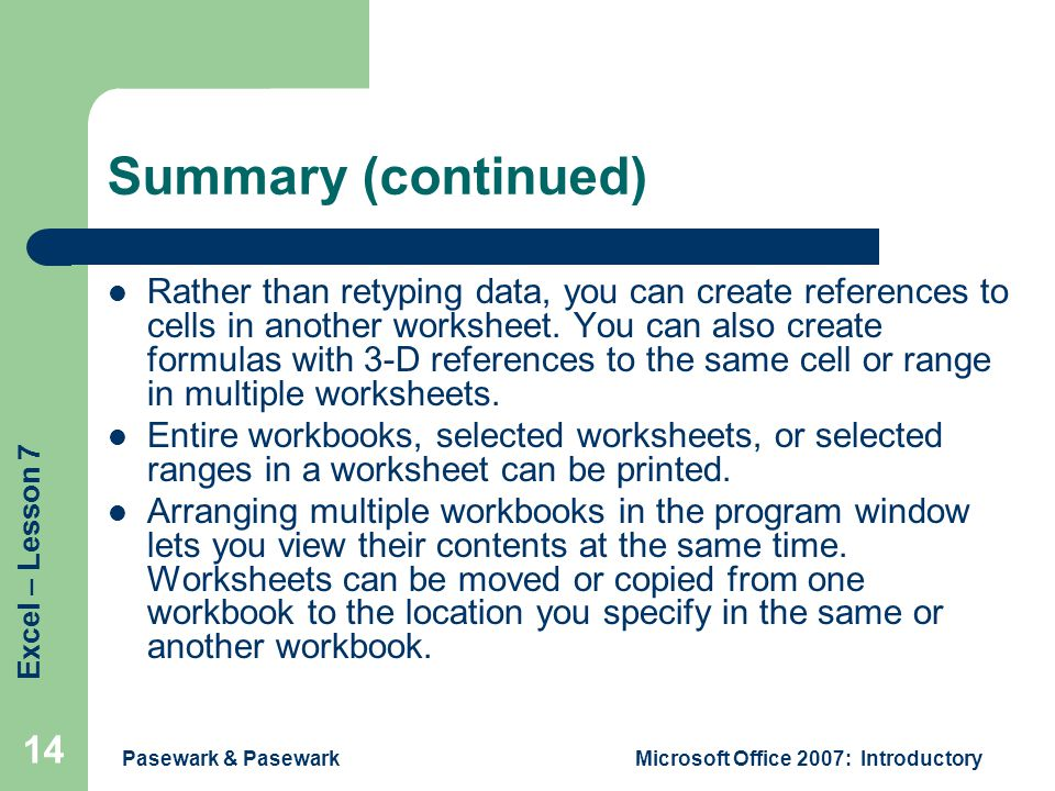 Excel – Lesson 7 Pasewark & PasewarkMicrosoft Office 2007: Introductory 14 Summary (continued) Rather than retyping data, you can create references to cells in another worksheet.