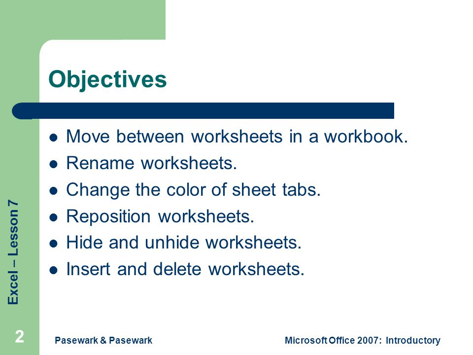 Excel – Lesson 7 Pasewark & PasewarkMicrosoft Office 2007: Introductory 2 Objectives Move between worksheets in a workbook.