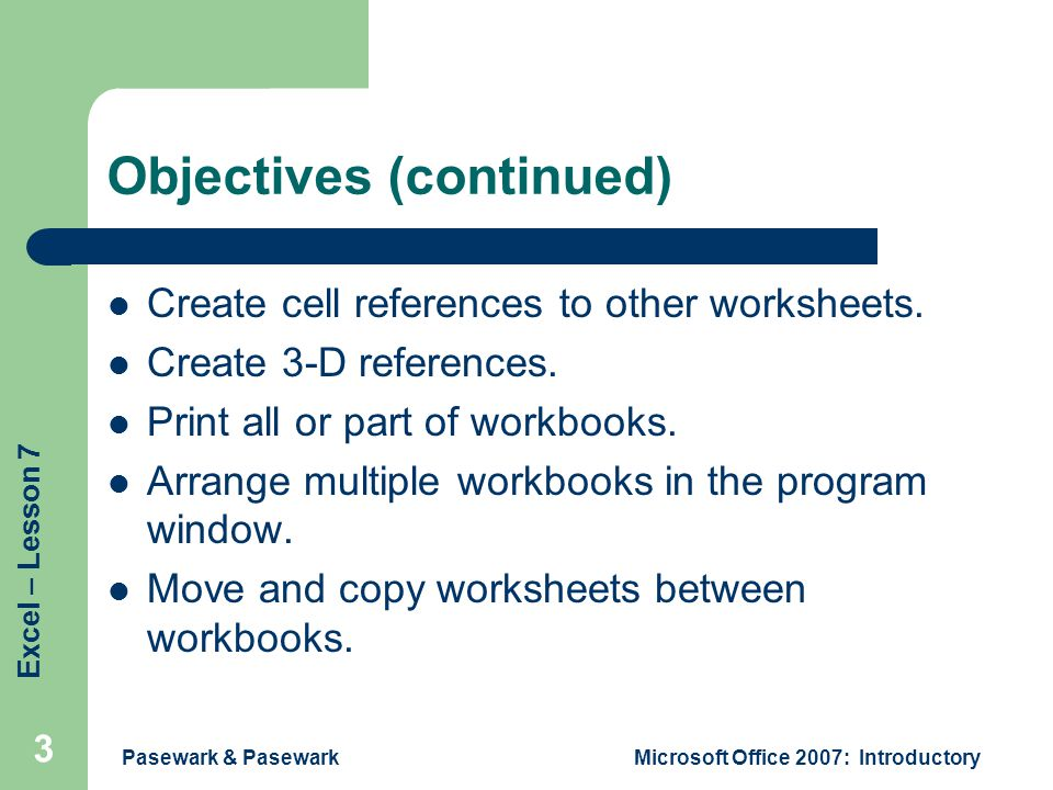 Excel – Lesson 7 Pasewark & PasewarkMicrosoft Office 2007: Introductory 3 Objectives (continued) Create cell references to other worksheets.