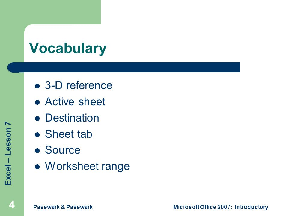 Excel – Lesson 7 Pasewark & PasewarkMicrosoft Office 2007: Introductory 4 Vocabulary 3-D reference Active sheet Destination Sheet tab Source Worksheet range