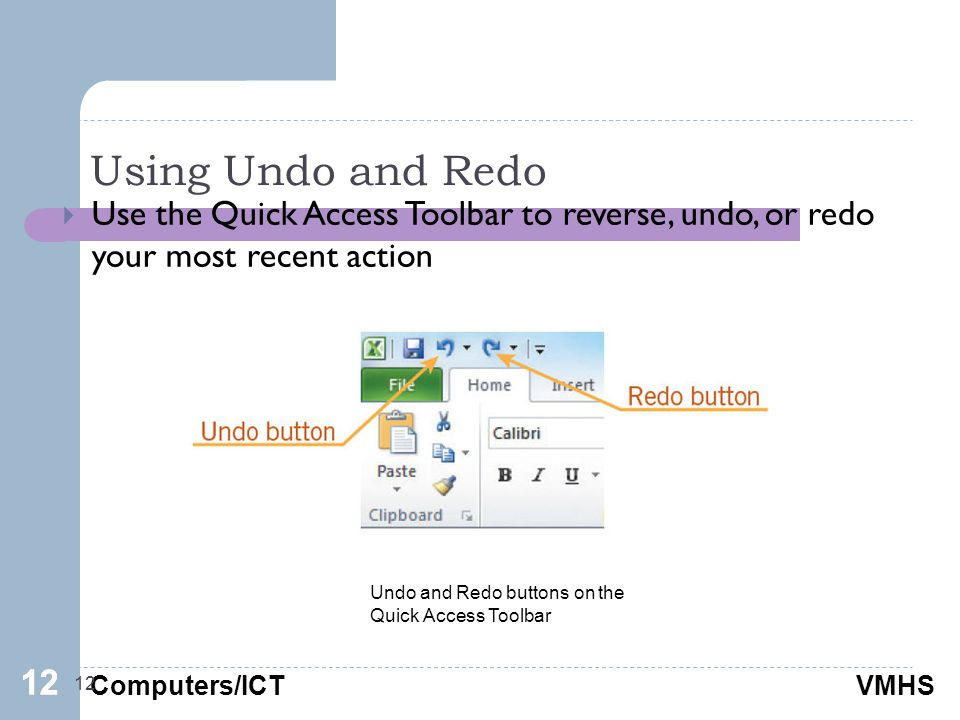 Computers/ICTVMHS Using Undo and Redo 12  Use the Quick Access Toolbar to reverse, undo, or redo your most recent action 12 Undo and Redo buttons on the Quick Access Toolbar