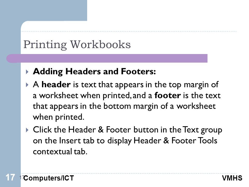 Computers/ICTVMHS Printing Workbooks 17  Adding Headers and Footers:  A header is text that appears in the top margin of a worksheet when printed, and a footer is the text that appears in the bottom margin of a worksheet when printed.