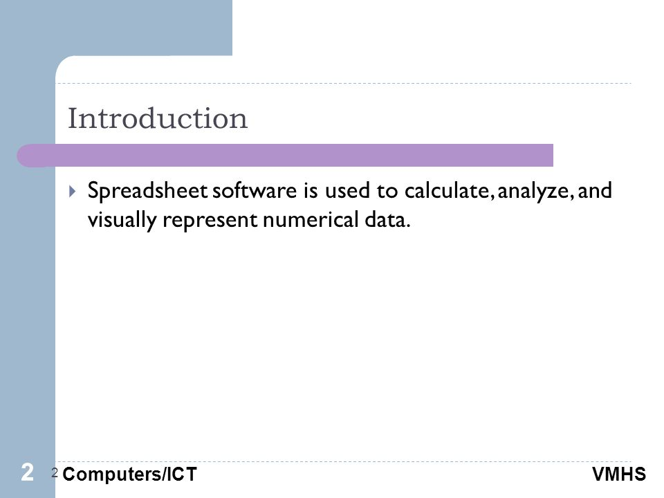 Computers/ICTVMHS Introduction 2  Spreadsheet software is used to calculate, analyze, and visually represent numerical data.