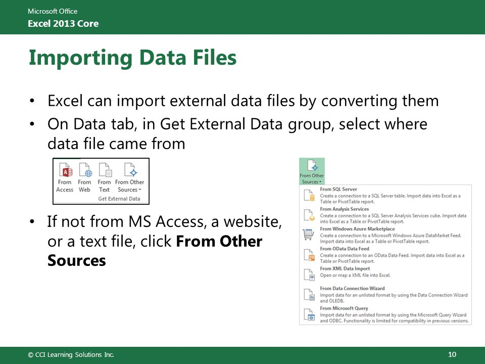 Microsoft Office Excel 2013 Core Importing Data Files Excel can import external data files by converting them On Data tab, in Get External Data group, select where data file came from If not from MS Access, a website, or a text file, click From Other Sources © CCI Learning Solutions Inc.
