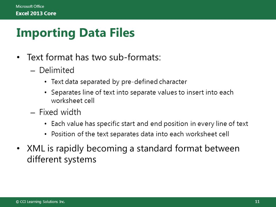 Microsoft Office Excel 2013 Core Importing Data Files Text format has two sub-formats: – Delimited Text data separated by pre-defined character Separates line of text into separate values to insert into each worksheet cell – Fixed width Each value has specific start and end position in every line of text Position of the text separates data into each worksheet cell XML is rapidly becoming a standard format between different systems © CCI Learning Solutions Inc.