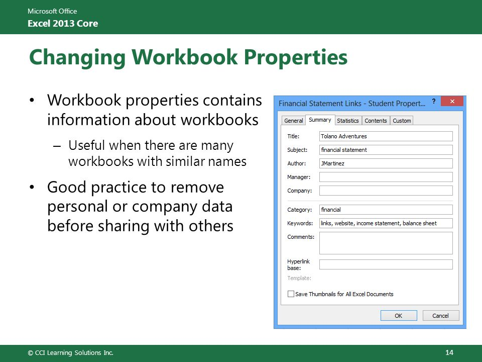 Microsoft Office Excel 2013 Core Changing Workbook Properties Workbook properties contains information about workbooks – Useful when there are many workbooks with similar names Good practice to remove personal or company data before sharing with others © CCI Learning Solutions Inc.
