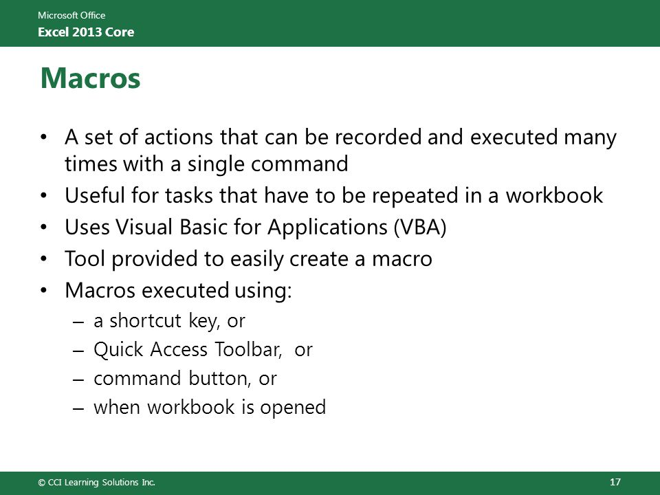 Microsoft Office Excel 2013 Core Macros A set of actions that can be recorded and executed many times with a single command Useful for tasks that have to be repeated in a workbook Uses Visual Basic for Applications (VBA) Tool provided to easily create a macro Macros executed using: – a shortcut key, or – Quick Access Toolbar, or – command button, or – when workbook is opened © CCI Learning Solutions Inc.
