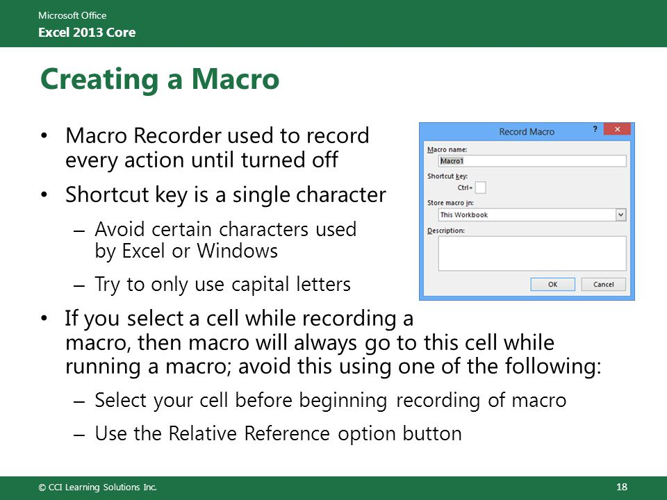 Microsoft Office Excel 2013 Core Creating a Macro Macro Recorder used to record every action until turned off Shortcut key is a single character – Avoid certain characters used by Excel or Windows – Try to only use capital letters If you select a cell while recording a macro, then macro will always go to this cell while running a macro; avoid this using one of the following: – Select your cell before beginning recording of macro – Use the Relative Reference option button © CCI Learning Solutions Inc.