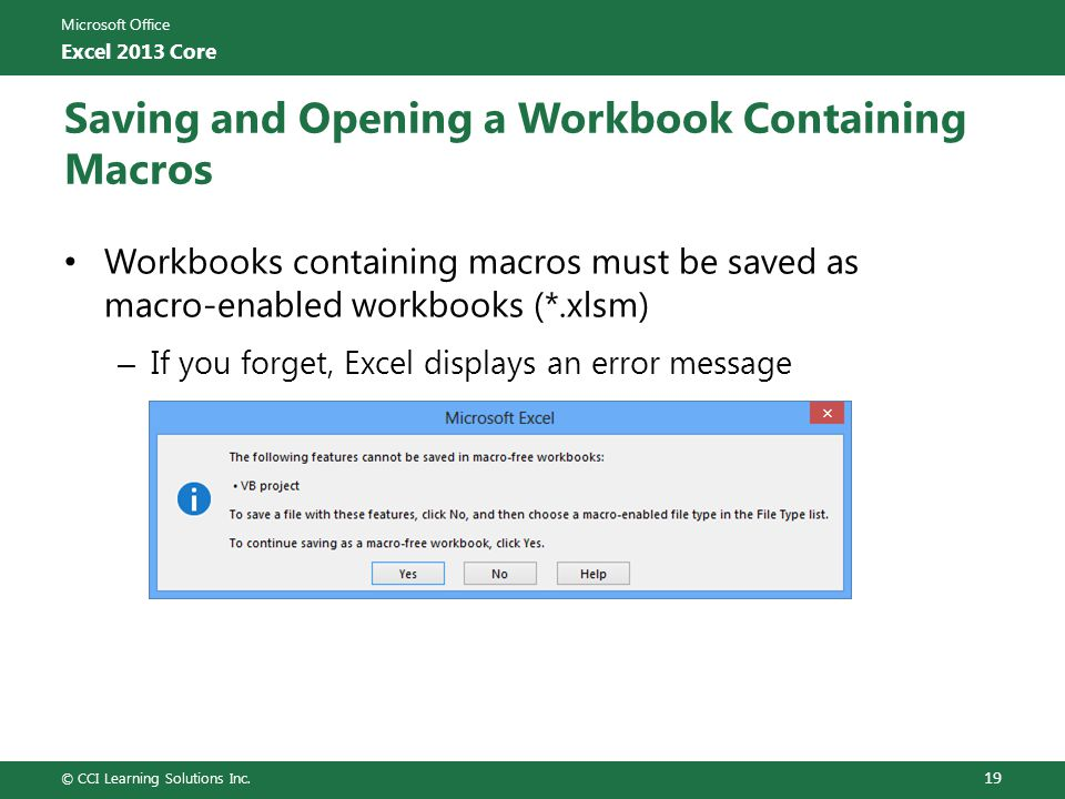Microsoft Office Excel 2013 Core Saving and Opening a Workbook Containing Macros Workbooks containing macros must be saved as macro-enabled workbooks (*.xlsm) – If you forget, Excel displays an error message © CCI Learning Solutions Inc.